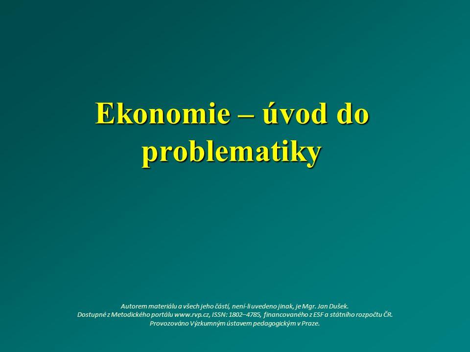 Ekonomie – úvod do problematiky Autorem materiálu a všech jeho částí, není-li uvedeno jinak, je Mgr. Jan Dušek. Dostupné z Metodického portálu www.rvp