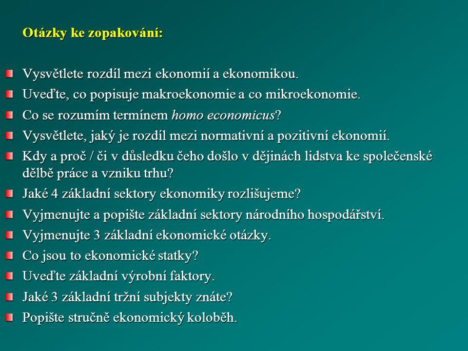 Otázky ke zopakování: Vysvětlete rozdíl mezi ekonomií a ekonomikou. Uveďte, co popisuje makroekonomie a co mikroekonomie. Co se rozumím termínem homo