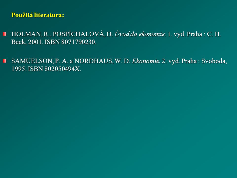 Použitá literatura: HOLMAN, R., POSPÍCHALOVÁ, D. Úvod do ekonomie. 1. vyd. Praha : C. H. Beck, 2001. ISBN 8071790230. SAMUELSON, P. A. a NORDHAUS, W.