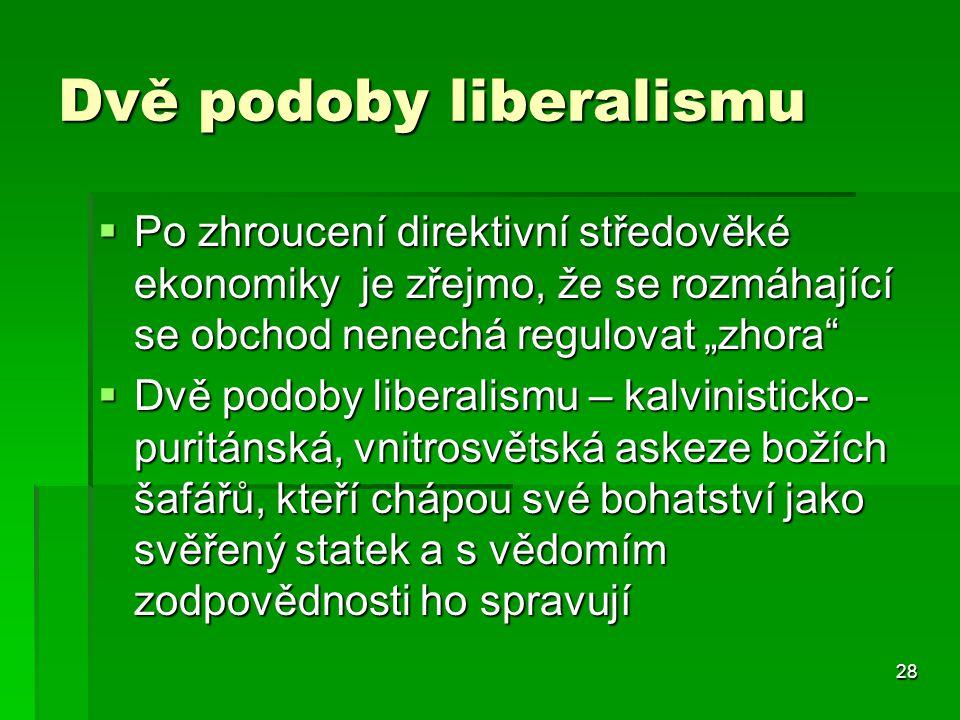 """28 Dvě podoby liberalismu  Po zhroucení direktivní středověké ekonomiky je zřejmo, že se rozmáhající se obchod nenechá regulovat """"zhora  Dvě podoby liberalismu – kalvinisticko- puritánská, vnitrosvětská askeze božích šafářů, kteří chápou své bohatství jako svěřený statek a s vědomím zodpovědnosti ho spravují"""