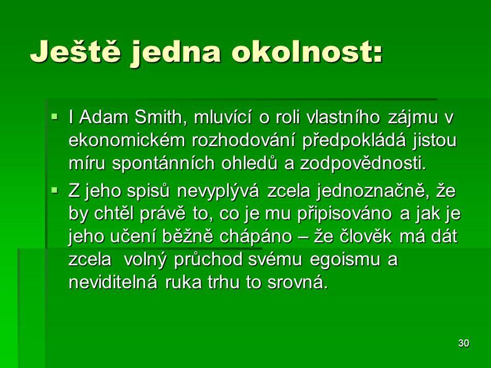 30 Ještě jedna okolnost:  I Adam Smith, mluvící o roli vlastního zájmu v ekonomickém rozhodování předpokládá jistou míru spontánních ohledů a zodpovědnosti.