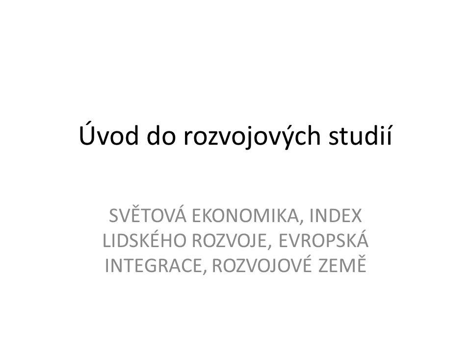 Úvod do rozvojových studií SVĚTOVÁ EKONOMIKA, INDEX LIDSKÉHO ROZVOJE, EVROPSKÁ INTEGRACE, ROZVOJOVÉ ZEMĚ
