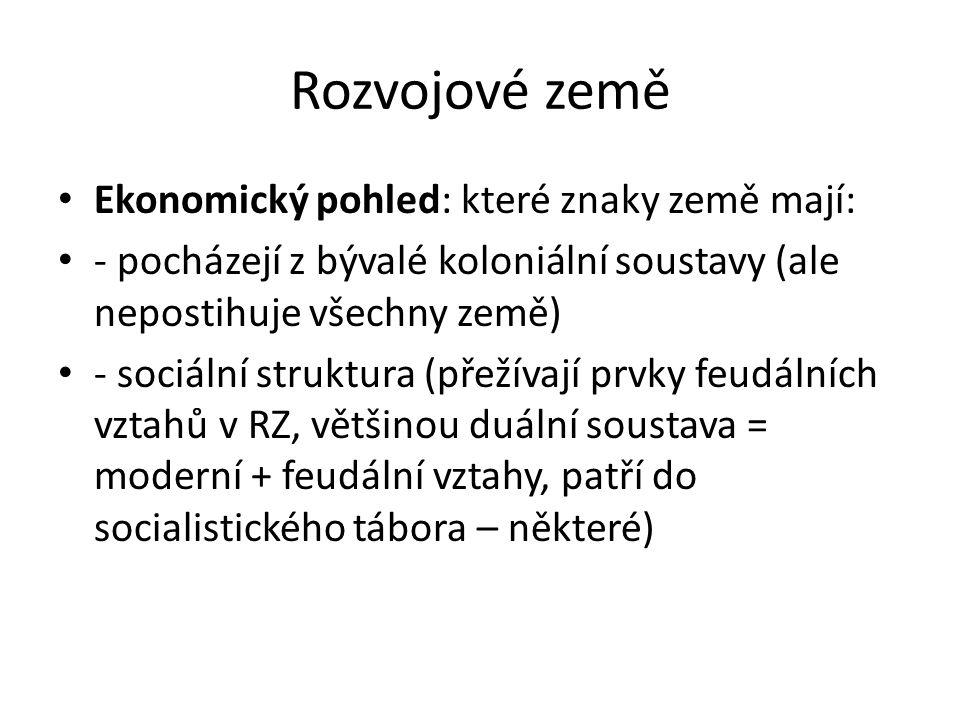 Rozvojové země Ekonomický pohled: které znaky země mají: - pocházejí z bývalé koloniální soustavy (ale nepostihuje všechny země) - sociální struktura
