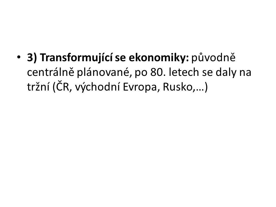 3) Transformující se ekonomiky: původně centrálně plánované, po 80. letech se daly na tržní (ČR, východní Evropa, Rusko,…)