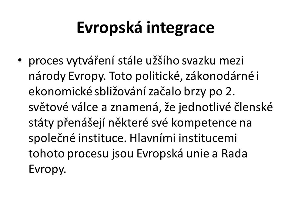 Evropská integrace proces vytváření stále užšího svazku mezi národy Evropy. Toto politické, zákonodárné i ekonomické sbližování začalo brzy po 2. svět