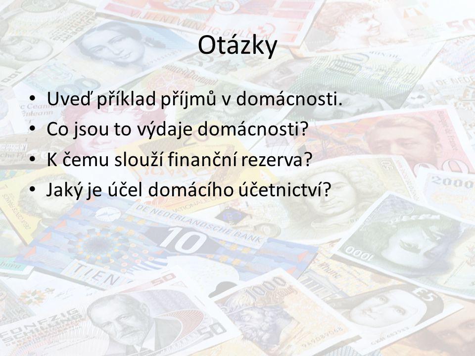 Otázky Uveď příklad příjmů v domácnosti. Co jsou to výdaje domácnosti? K čemu slouží finanční rezerva? Jaký je účel domácího účetnictví?