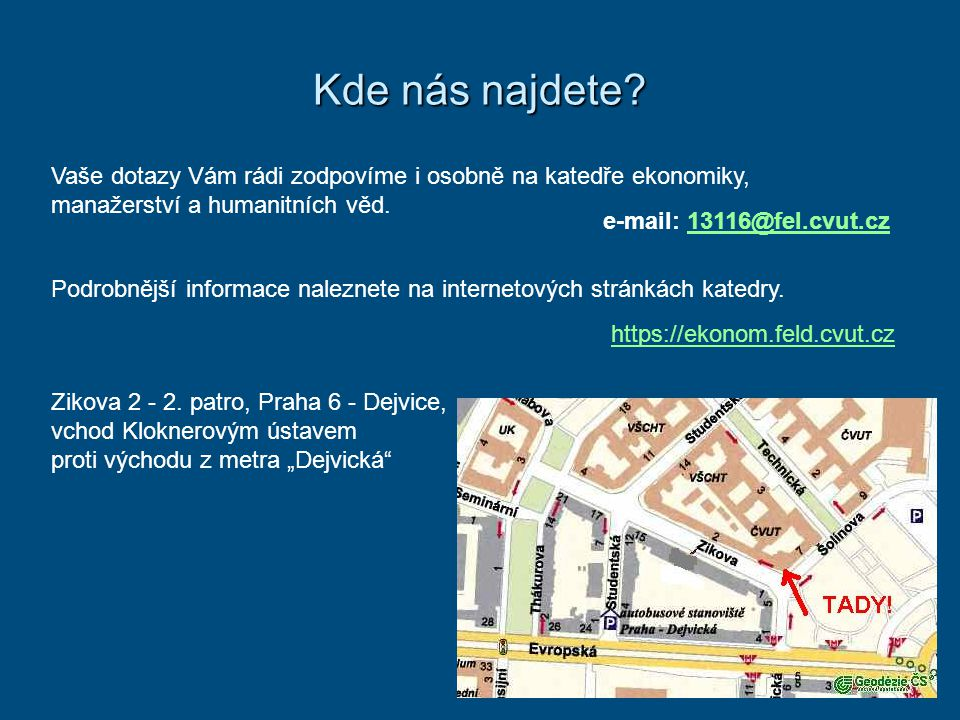 Kde nás najdete? Vaše dotazy Vám rádi zodpovíme i osobně na katedře ekonomiky, manažerství a humanitních věd. https://ekonom.feld.cvut.cz e-mail: 1311