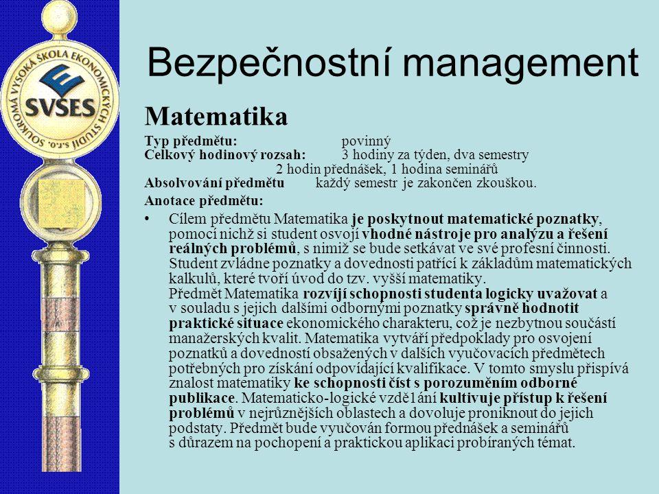 Bezpečnostní management Matematika Typ předmětu:povinný Celkový hodinový rozsah:3 hodiny za týden, dva semestry 2 hodin přednášek, 1 hodina seminářů Absolvování předmětu každý semestr je zakončen zkouškou.
