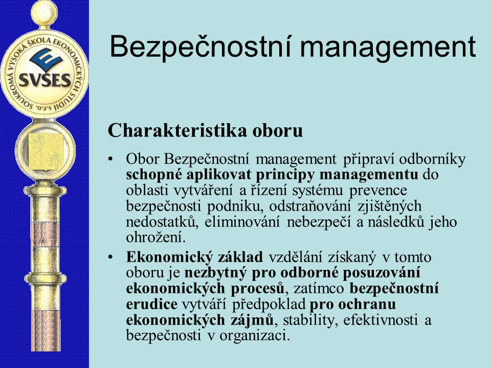 Bezpečnostní management Charakteristika oboru Obor Bezpečnostní management připraví odborníky schopné aplikovat principy managementu do oblasti vytváření a řízení systému prevence bezpečnosti podniku, odstraňování zjištěných nedostatků, eliminování nebezpečí a následků jeho ohrožení.