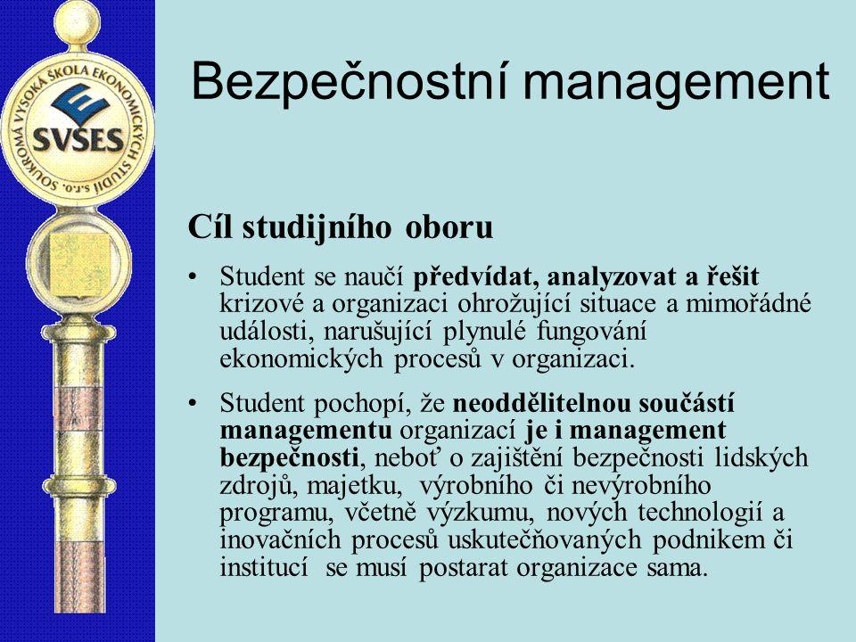 Bezpečnostní management Cíl studijního oboru Student se naučí předvídat, analyzovat a řešit krizové a organizaci ohrožující situace a mimořádné události, narušující plynulé fungování ekonomických procesů v organizaci.