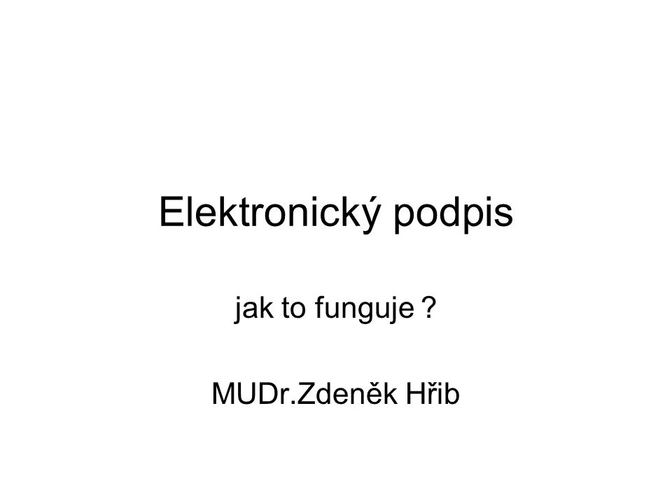 Elektronický podpis jak to funguje ? MUDr.Zdeněk Hřib