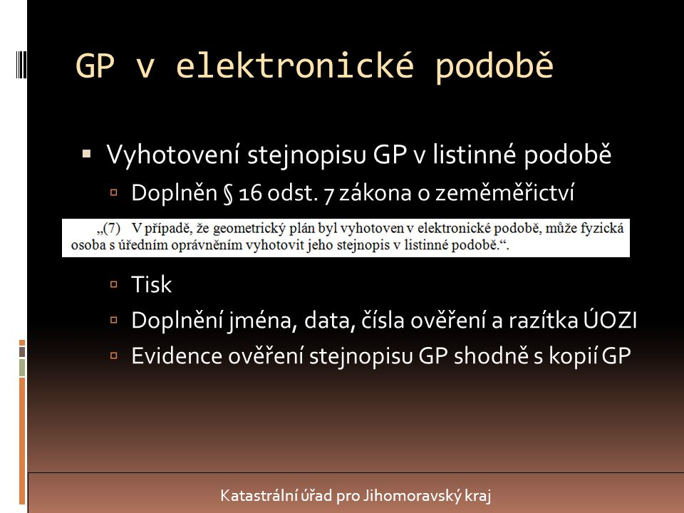 ZPMZ v elektronické podobě  Vychází ze stávajících principů podle sdělení: http://www.cuzk.cz/OVEROVANI-ZM- CINNOSTI-EP http://www.cuzk.cz/OVEROVANI-ZM- CINNOSTI-EP  Formáty PDF/A, TXT a VFK, v případě PBPP GÚ v CSV a místopis a detail v GIF  Maximální velikost náčrtu A1 (možnost více částí náčrtu + přehledka)  Názvy souborů – xxxxx_ZPMZ_yyyyy_zzz.pdf, kde zzz = zkratka části nebo přílohy ZPMZ Katastrální úřad pro Jihomoravský kraj