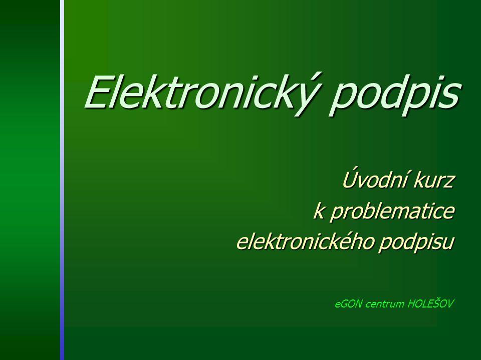 Úvodní kurz k problematice elektronického podpisu eGON centrum HOLEŠOV Elektronický podpis
