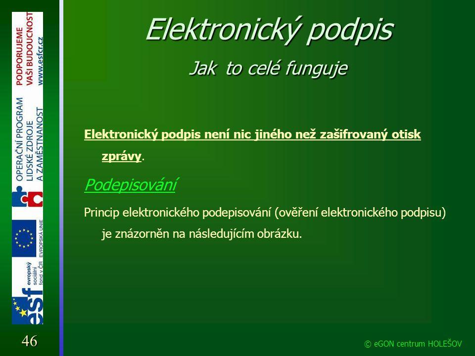 Elektronický podpis Jak to celé funguje 46 © eGON centrum HOLEŠOV Elektronický podpis není nic jiného než zašifrovaný otisk zprávy. Podepisování Princ