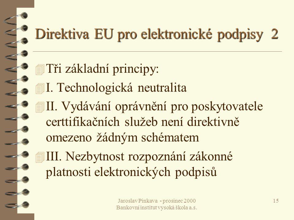 Jaroslav Pinkava - prosinec 2000 Bankovní institut vysoká škola a.s. 15 Direktiva EU pro elektronické podpisy 2 4 Tři základní principy: 4 I. Technolo
