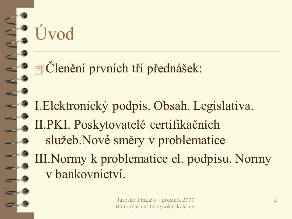 Jaroslav Pinkava - prosinec 2000 Bankovní institut vysoká škola a.s. 2 Úvod 4 Členění prvních tří přednášek: I.Elektronický podpis. Obsah. Legislativa