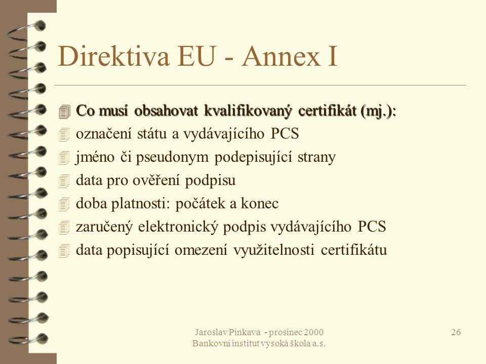 Jaroslav Pinkava - prosinec 2000 Bankovní institut vysoká škola a.s. 26 Direktiva EU - Annex I 4 Co musí obsahovat kvalifikovaný certifikát (mj.): 4 o
