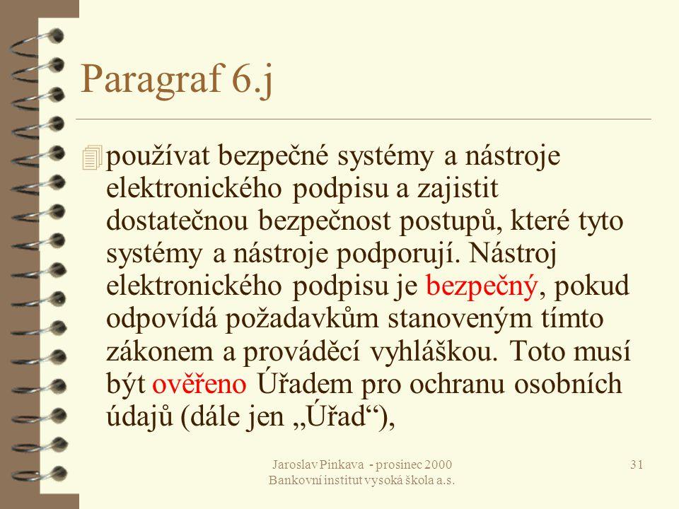 Jaroslav Pinkava - prosinec 2000 Bankovní institut vysoká škola a.s. 31 Paragraf 6.j 4 používat bezpečné systémy a nástroje elektronického podpisu a z