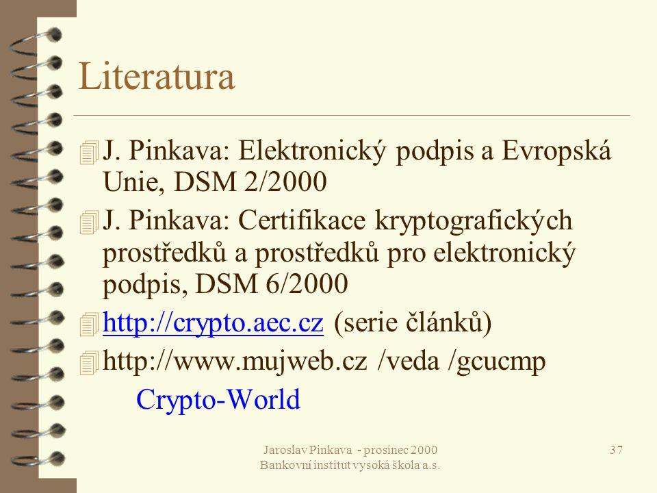 Jaroslav Pinkava - prosinec 2000 Bankovní institut vysoká škola a.s. 37 Literatura 4 J. Pinkava: Elektronický podpis a Evropská Unie, DSM 2/2000 4 J.