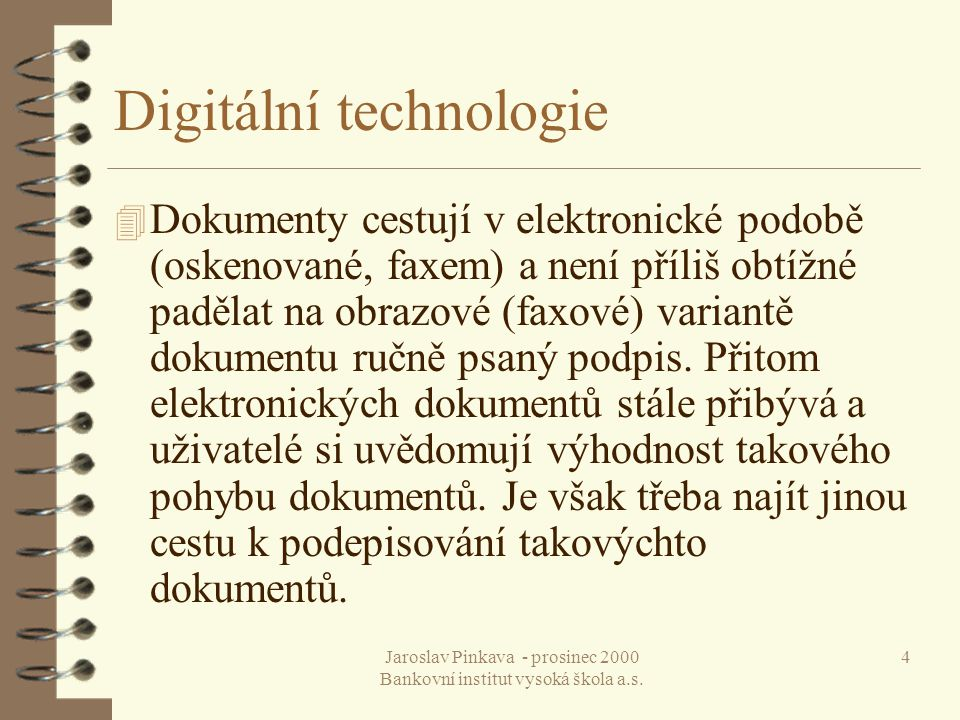 Jaroslav Pinkava - prosinec 2000 Bankovní institut vysoká škola a.s. 4 Digitální technologie 4 Dokumenty cestují v elektronické podobě (oskenované, fa
