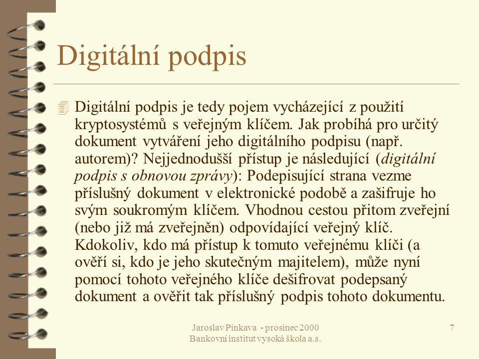 Jaroslav Pinkava - prosinec 2000 Bankovní institut vysoká škola a.s. 7 Digitální podpis 4 Digitální podpis je tedy pojem vycházející z použití kryptos