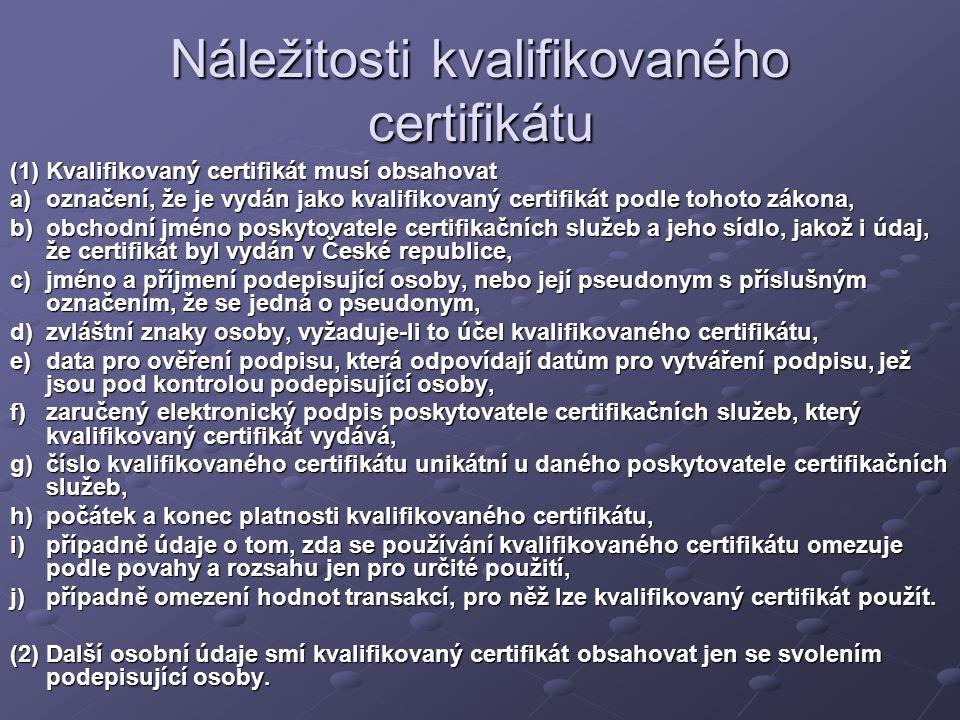Náležitosti kvalifikovaného certifikátu (1) Kvalifikovaný certifikát musí obsahovat a)označení, že je vydán jako kvalifikovaný certifikát podle tohoto zákona, b)obchodní jméno poskytovatele certifikačních služeb a jeho sídlo, jakož i údaj, že certifikát byl vydán v České republice, c)jméno a příjmení podepisující osoby, nebo její pseudonym s příslušným označením, že se jedná o pseudonym, d)zvláštní znaky osoby, vyžaduje-li to účel kvalifikovaného certifikátu, e)data pro ověření podpisu, která odpovídají datům pro vytváření podpisu, jež jsou pod kontrolou podepisující osoby, f)zaručený elektronický podpis poskytovatele certifikačních služeb, který kvalifikovaný certifikát vydává, g)číslo kvalifikovaného certifikátu unikátní u daného poskytovatele certifikačních služeb, h)počátek a konec platnosti kvalifikovaného certifikátu, i)případně údaje o tom, zda se používání kvalifikovaného certifikátu omezuje podle povahy a rozsahu jen pro určité použití, j)případně omezení hodnot transakcí, pro něž lze kvalifikovaný certifikát použít.