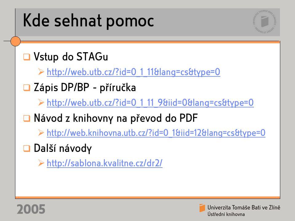 2005 Kde sehnat pomoc  Vstup do STAGu  http://web.utb.cz/ id=0_1_11&lang=cs&type=0 http://web.utb.cz/ id=0_1_11&lang=cs&type=0  Zápis DP/BP - příručka  http://web.utb.cz/ id=0_1_11_9&iid=0&lang=cs&type=0 http://web.utb.cz/ id=0_1_11_9&iid=0&lang=cs&type=0  Návod z knihovny na převod do PDF  http://web.knihovna.utb.cz/ id=0_1&iid=12&lang=cs&type=0 http://web.knihovna.utb.cz/ id=0_1&iid=12&lang=cs&type=0  Další návody  http://sablona.kvalitne.cz/dr2/ http://sablona.kvalitne.cz/dr2/