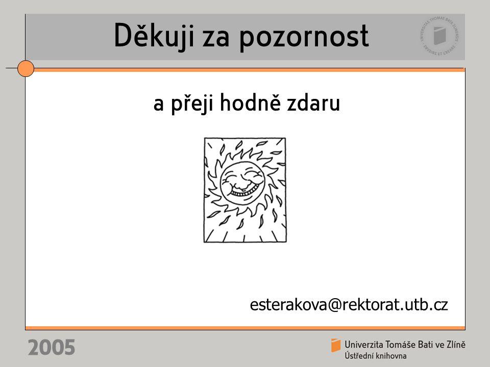 2005 Děkuji za pozornost a přeji hodně zdaru esterakova@rektorat.utb.cz