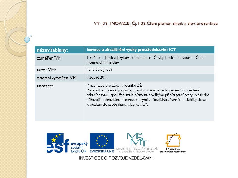 VY_32_INOVACE_Čj.1.02-Čtení písmen, slabik a slov-prezentace název šablony: Inovace a zkvalitnění výuky prostřednictvím ICT zaměření VM: 1. ročník - J