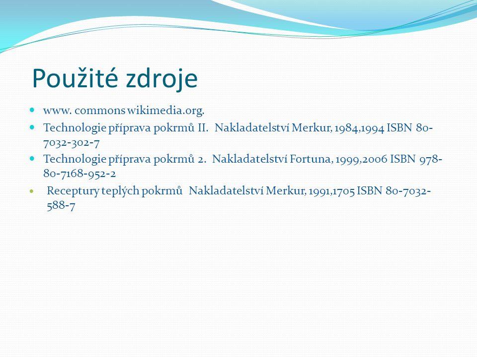 Použité zdroje www. commons wikimedia.org. Technologie příprava pokrmů II. Nakladatelství Merkur, 1984,1994 ISBN 80- 7032-302-7 Technologie příprava p