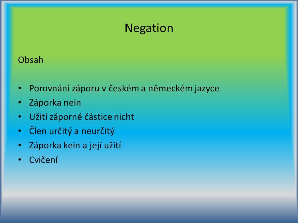 Negation Obsah Porovnání záporu v českém a německém jazyce Záporka nein Užití záporné částice nicht Člen určitý a neurčitý Záporka kein a její užití C