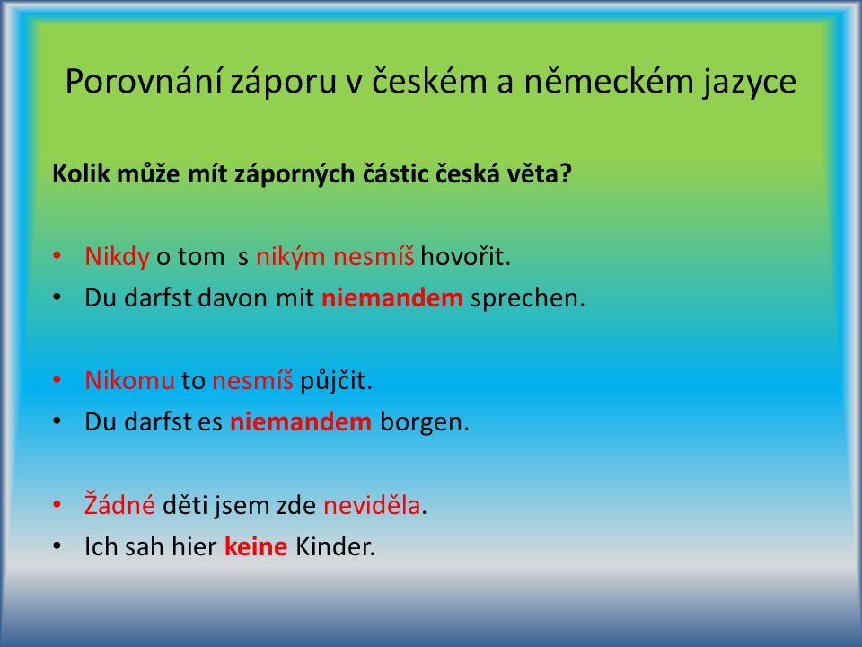 Porovnání záporu v českém a německém jazyce Kolik může mít záporných částic česká věta? Nikdy o tom s nikým nesmíš hovořit. Du darfst davon mit nieman