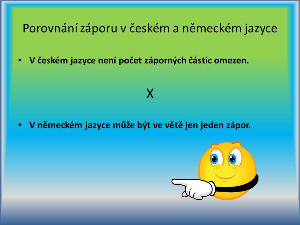 Porovnání záporu v českém a německém jazyce V českém jazyce není počet záporných částic omezen. X V německém jazyce může být ve větě jen jeden zápor.