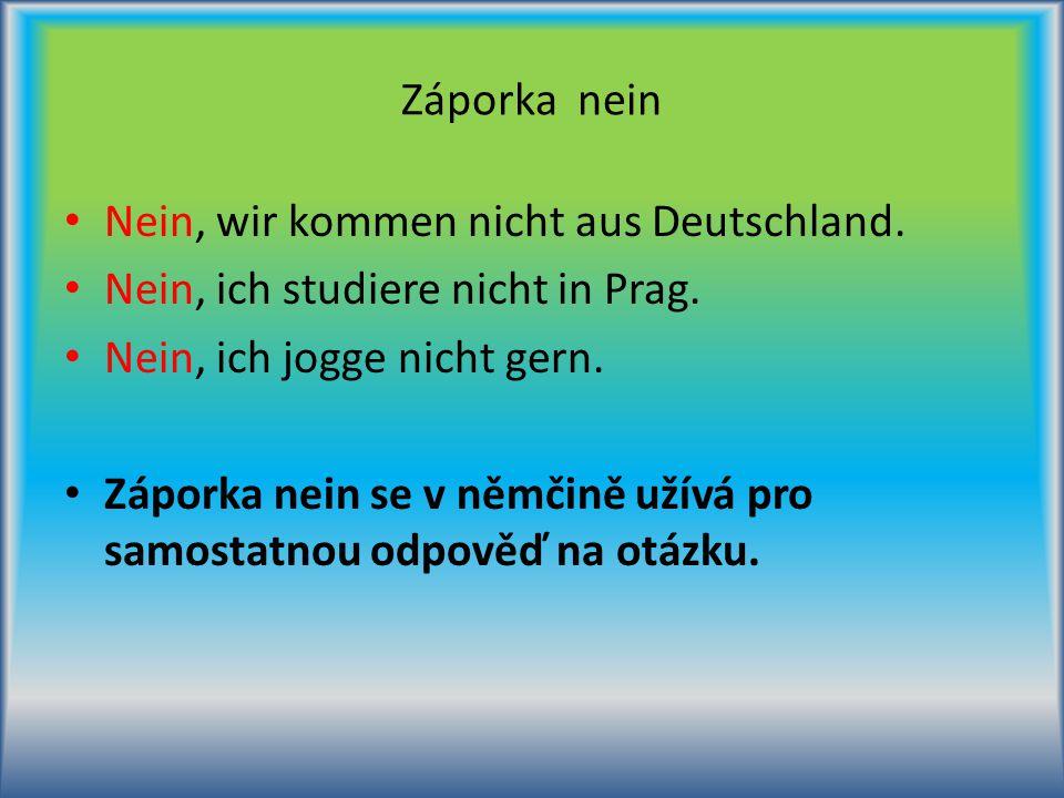 Záporka nein Nein, wir kommen nicht aus Deutschland. Nein, ich studiere nicht in Prag. Nein, ich jogge nicht gern. Záporka nein se v němčině užívá pro