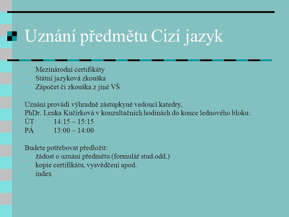 Uznání předmětu Cizí jazyk Mezinárodní certifikáty Státní jazyková zkouška Zápočet či zkouška z jiné VŠ Uznání provádí výhradně zástupkyně vedoucí kat
