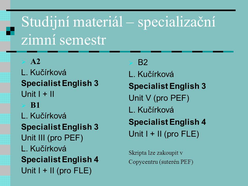 Studijní materiál – specializační zimní semestr  A2 L. Kučírková Specialist English 3 Unit I + II  B1 L. Kučírková Specialist English 3 Unit III (pr
