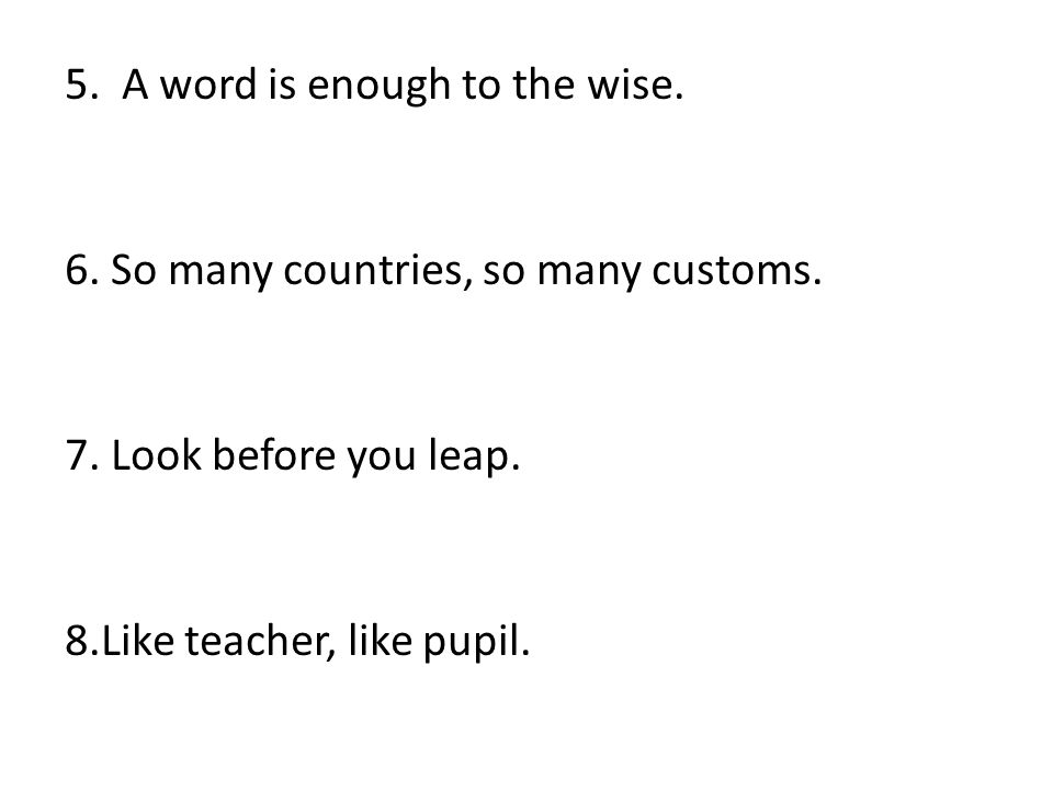 5. A word is enough to the wise. 6. So many countries, so many customs.