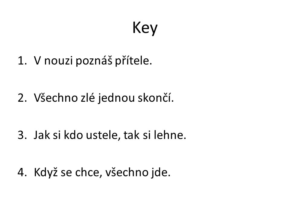 Key 1.V nouzi poznáš přítele. 2.Všechno zlé jednou skončí.