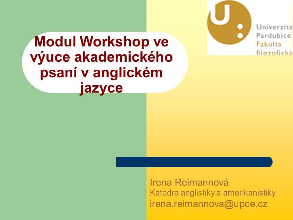 Modul Workshop ve výuce akademického psaní v anglickém jazyce Irena Reimannová Katedra anglistiky a amerikanistiky irena.reimannova@upce.cz