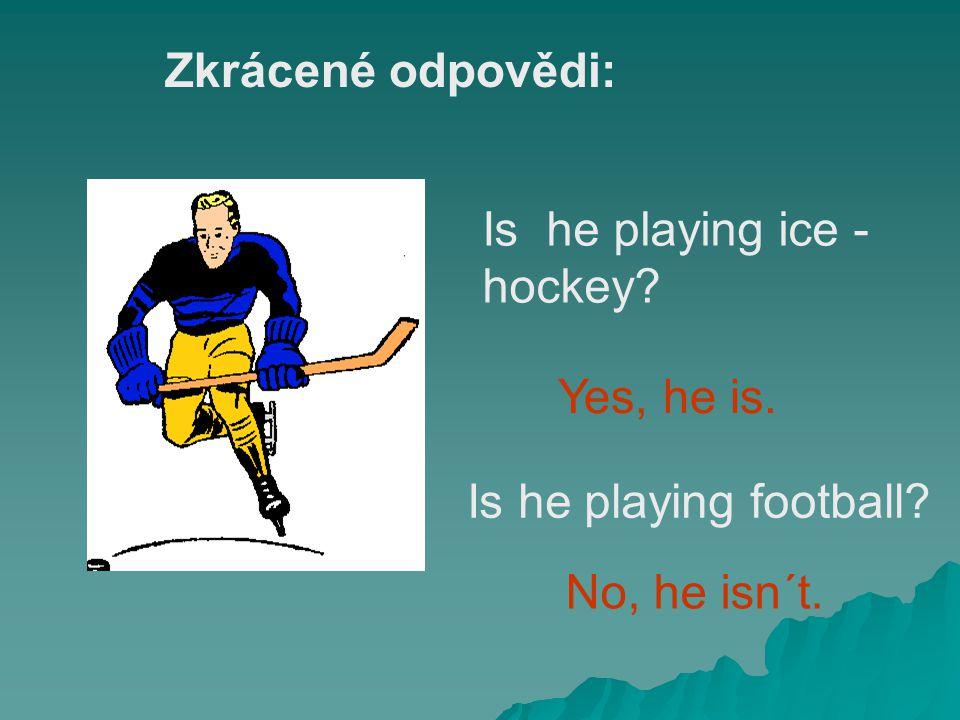 Is he playing ice - hockey? Yes, he is. Is he playing football? No, he isn´t. Zkrácené odpovědi: