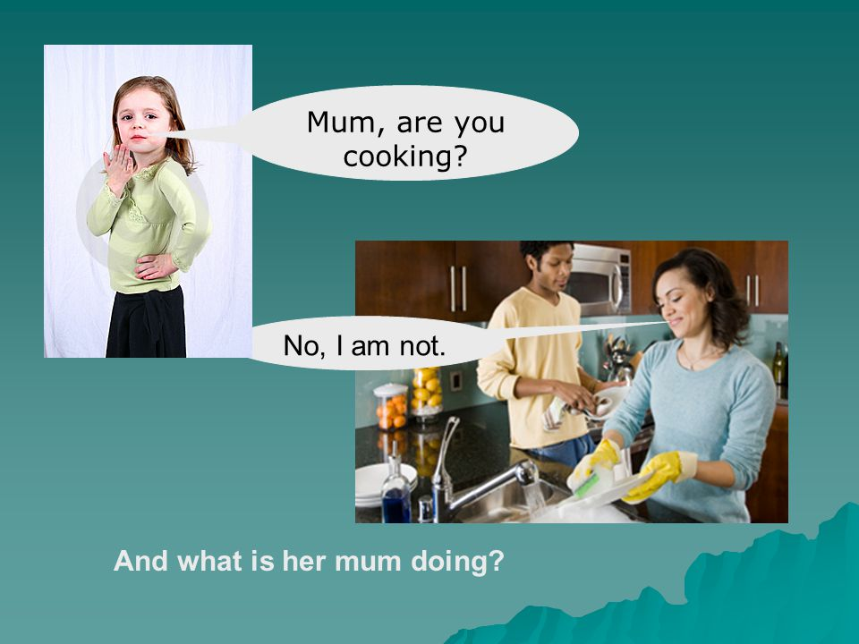 And what is her mum doing? Mum, are you cooking?