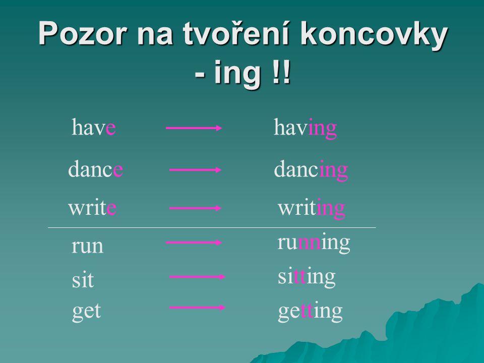 Pozor na tvoření koncovky - ing !! havehaving dancedancing writewriting run running sit sitting getgetting
