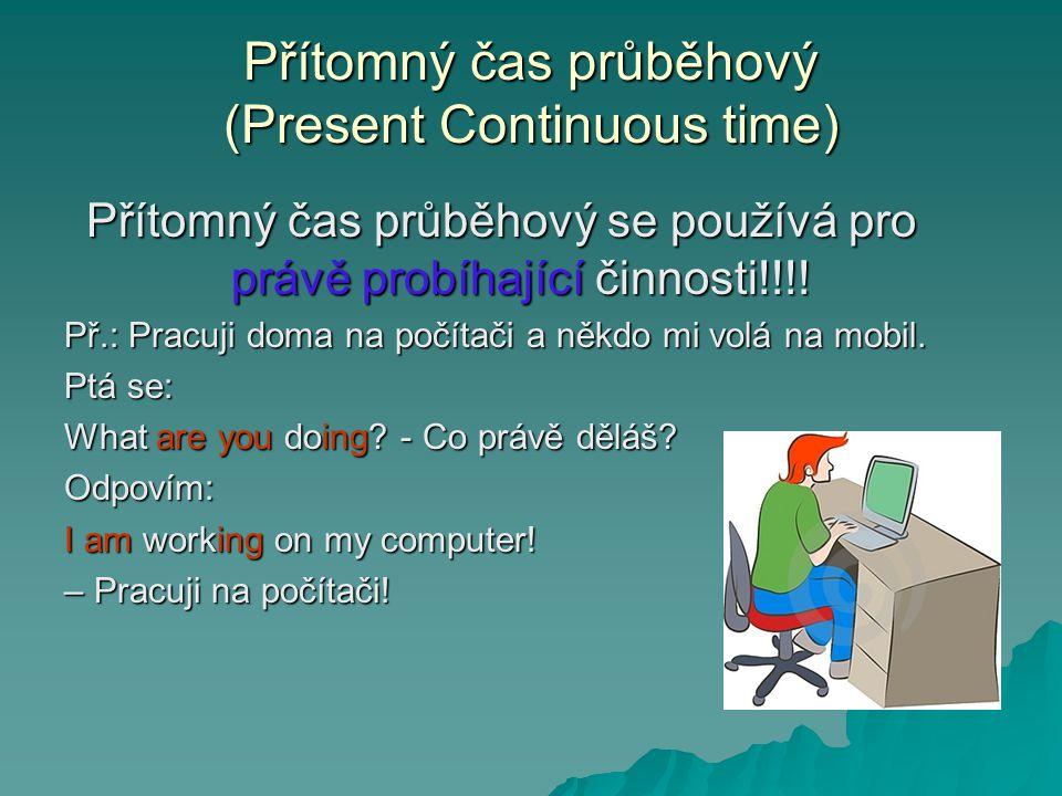 Přítomný čas průběhový (Present Continuous time) Přítomný čas průběhový se používá pro právě probíhající činnosti!!!! Př.: Pracuji doma na počítači a