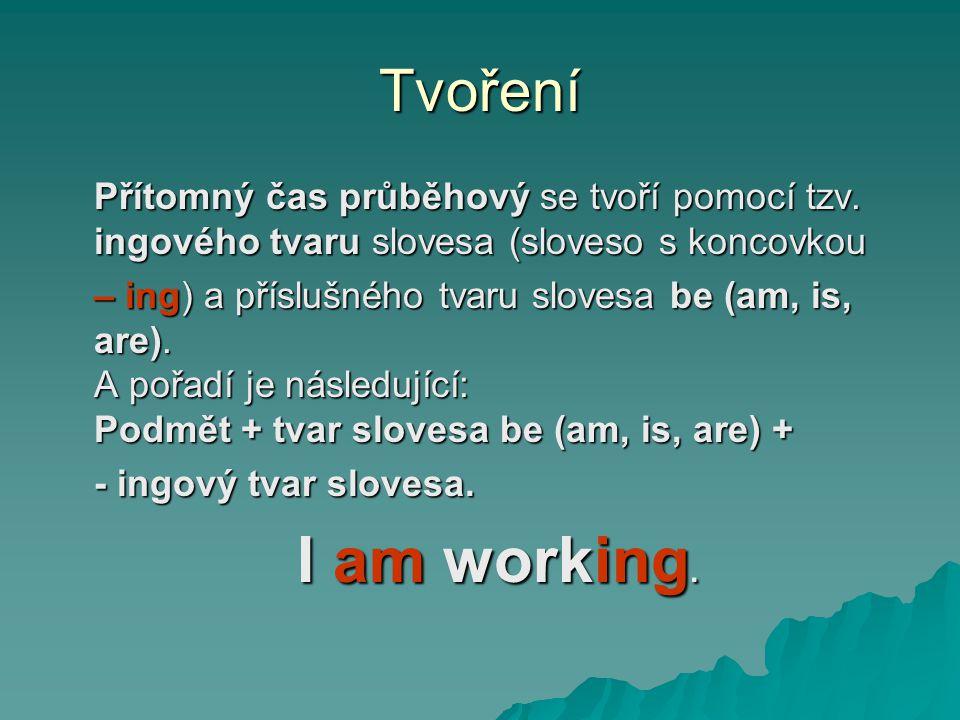 Tvoření Přítomný čas průběhový se tvoří pomocí tzv. ingového tvaru slovesa (sloveso s koncovkou – ing) a příslušného tvaru slovesa be (am, is, are). A