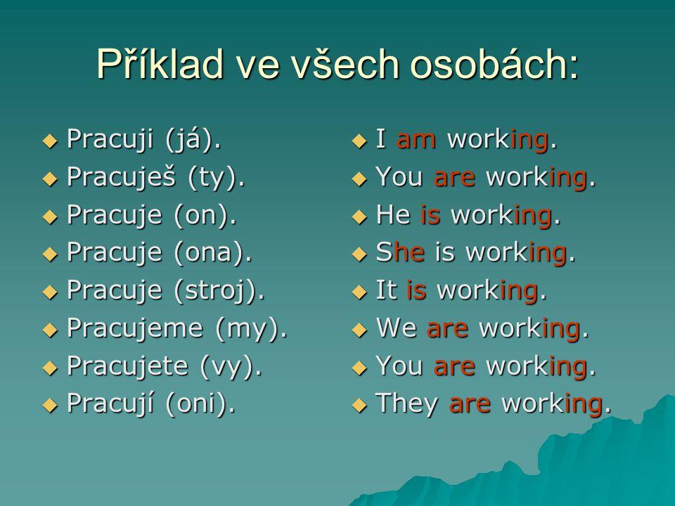 Příklad ve všech osobách:  Pracuji (já).  Pracuješ (ty).  Pracuje (on).  Pracuje (ona).  Pracuje (stroj).  Pracujeme (my).  Pracujete (vy).  P