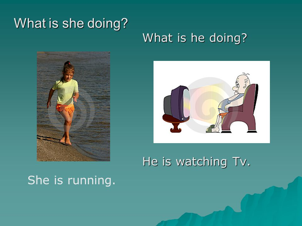 She is running. What is he doing? He is watching Tv. What is she doing?