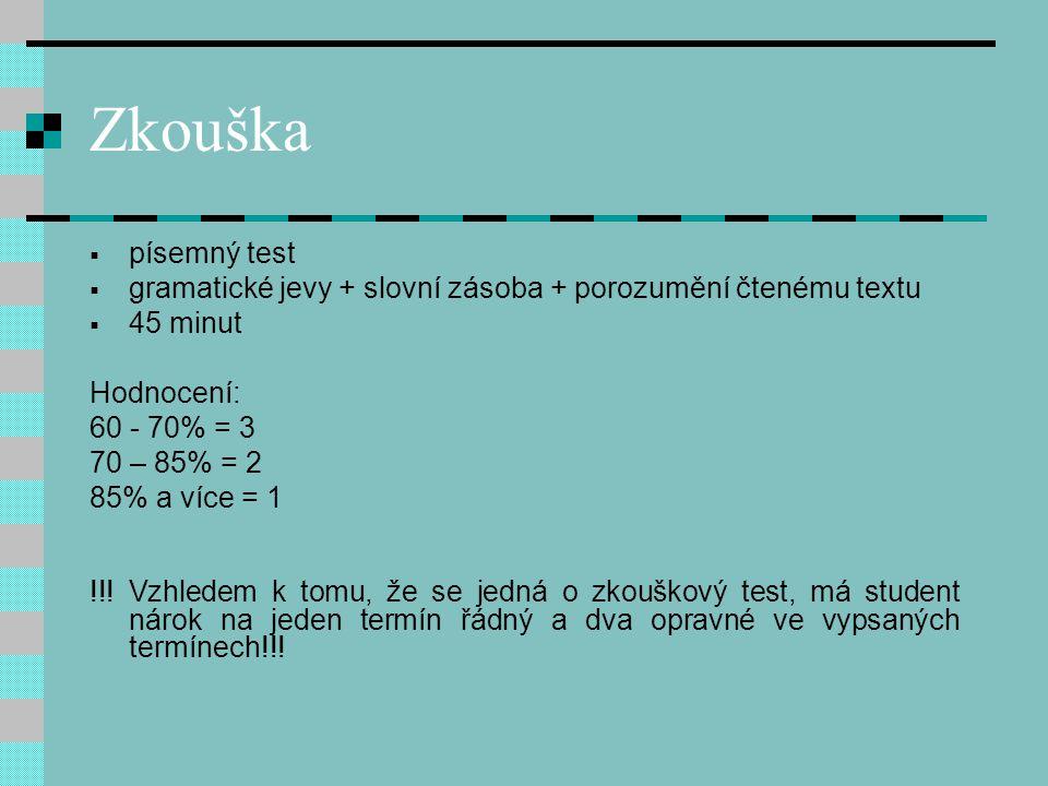 Zkouška  písemný test  gramatické jevy + slovní zásoba + porozumění čtenému textu  45 minut Hodnocení: 60 - 70% = 3 70 – 85% = 2 85% a více = 1 !!.