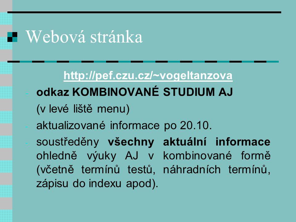 Webová stránka http://pef.czu.cz/~vogeltanzova http://pef.czu.cz/~vogeltanzova + přehled klíčových gramatických jevů + okruhů slovní zásoby pro danou úroveň +odkazy na autokorektivní on-line cvičení, aktivity a testy !!!Vzhledem k počtu studentů v této formě studia není možné e-mailem zodpovídat dotazy na jednotlivé jevy či vysvětlovat gramatiku !!!