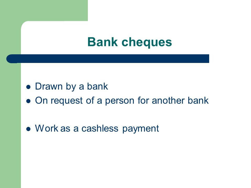 Bank cheques Drawn by a bank On request of a person for another bank Work as a cashless payment