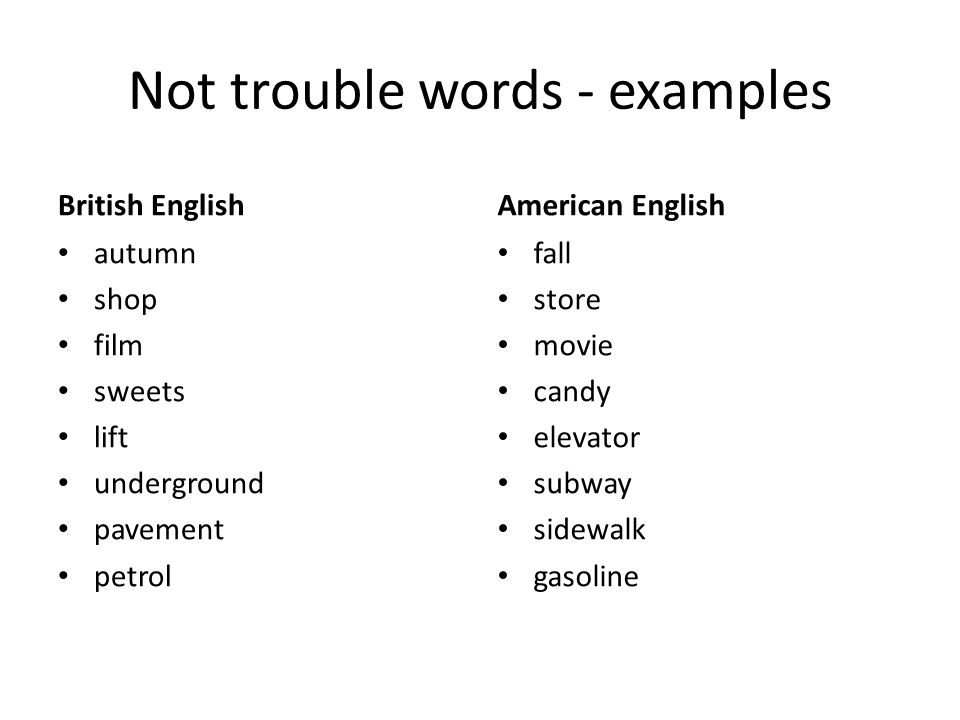 Not trouble words - examples British English autumn shop film sweets lift underground pavement petrol American English fall store movie candy elevator subway sidewalk gasoline